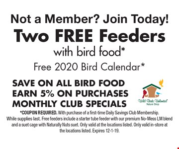 Not a Member? Join Today! FREE Free 2020 Bird Calendar* two feeders with bird food . *Coupon required. With purchase of a first-time Daily Savings Club Membership.While supplies last. Free feeders include a starter tube feeder with our premium No-Mess LM blend and a suet cage with Naturally Nuts suet. Only valid at the locations listed. Only valid in-store atthe locations listed. Expires 12-1-19.
