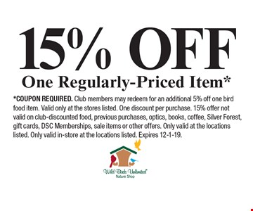 15% Off One Regularly-Priced Item*. *Coupon required. Club members may redeem for an additional 5% off one bird food item. Valid only at the stores listed. One discount per purchase. 15% offer not valid on club-discounted food, previous purchases, optics, books, coffee, Silver Forest, gift cards, DSC Memberships, sale items or other offers. Only valid at the locations listed. Only valid in-store at the locations listed. Expires 12-1-19.