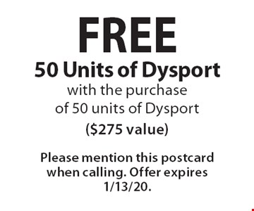 FREE 50 Units of Dysport with the purchase of 50 units of Dysport ($275 value). Please mention this postcard when calling. Offer expires 1/13/20.
