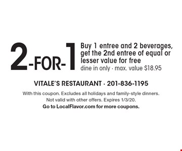 2 -for-1. Buy 1 entree and 2 beverages, get the 2nd entree of equal or lesser value for free. Dine in only. Max. value $18.95. With this coupon. Excludes all holidays and family-style dinners. Not valid with other offers. Expires 1/3/20. Go to LocalFlavor.com for more coupons.