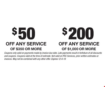 $50 off any service of $350 or more OR $200 off any service of $1,000 or more. Coupons only valid on payments made by invoice due date. Late payments result in forfeiture of all discounts and coupons. Coupons valid at the time of estimate. Not valid on PHC Services, prior written estimates or invoices. May not be combined with any other offer. Expires 12-6-19