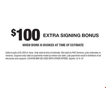 $100 extra signing bonus when work is booked at time of estimate. Valid on jobs of $1,000 or more. Only valid at time of estimate. Not valid on PHC Services, prior estimates or invoices. Coupons only valid on payments made by invoice due date. Late payments result in forfeiture of all discounts and coupons. Coupon may be used with other offers. Expires 12-6-19