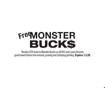 Free MONSTER BUCK$. Receive 20% back in Monster Bucks on all PHC and Lawn Services good toward future tree removal, pruning and stumping grinding. Expires 1.3.20.