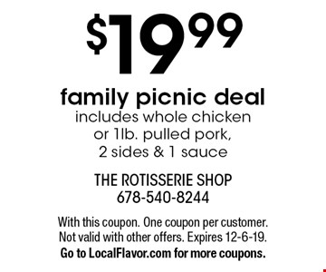 $19.99 family picnic deal - includes whole chicken or 1lb. pulled pork, 2 sides & 1 sauce. With this coupon. One coupon per customer. Not valid with other offers. Expires 12-6-19. Go to LocalFlavor.com for more coupons.