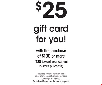 $25 with the purchase of $100 or more ($25 toward your current in-store purchase). With this coupon. Not valid with other offers, specials or prior services. Offer expires 1/27/20. Go to LocalFlavor.com for more coupons.