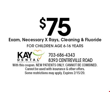 $75 Exam, Necessary X Rays, Cleaning & Fluoride FOR CHILDREN AGE 6-16 YEARS. With this coupon. NEW PATIENTS ONLY. CANNOT BE COMBINED. Cannot be used with insurance & other offers. Some restrictions may apply. Expires 2/15/20.