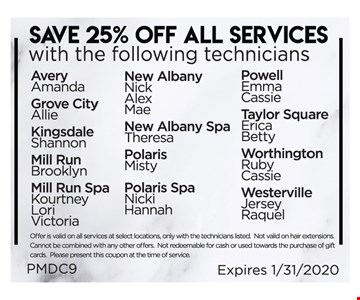 Save 25% Off All Services With The Following TechniciansAvery: Amanda - Grave City: Allie - Kingsdale: Shannon - Mill Run: Brooklyn - Mill Run Spa: Kourtney, Lori, Victoria - New Albany: Nick, Alex, Mae - New Albany Spa: Theresa - Polaris: Misty - Polaris Spa: Nicki, Hannah - Powell: Emma, Cassie - Taylor Square: Erica, Betty - Worthington: Ruby, Cassie - Westerville: Jersey, Raquel. Offer is valid on all services at select locations only with technicians listed. Not valid on hair extensions. Cannot be combined with any other offers. Not redeemable for cash or used towards the purchase of gift cards. Please present this coupon at the time of service. Expires 1/31/20. PMDC9