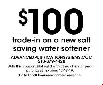 $100 trade-in on a new salt saving water softener. With this coupon. Not valid with other offers or prior purchases. Expires 12-13-19. Go to LocalFlavor.com for more coupons.