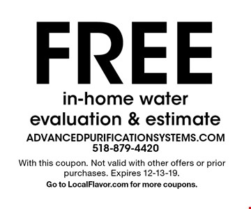 Free in-home water evaluation & estimate. With this coupon. Not valid with other offers or prior purchases. Expires 12-13-19. Go to LocalFlavor.com for more coupons.
