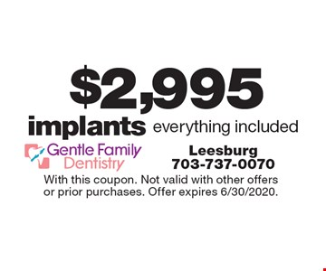 $2,995 implants everything included. With this coupon. Not valid with other offers or prior purchases. Offer expires 6/30/2020.