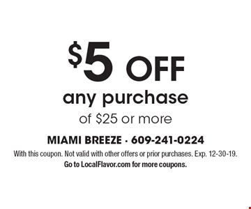 $5OFF any purchase of $25 or more. With this coupon. Not valid with other offers or prior purchases. Exp. 12-30-19. Go to LocalFlavor.com for more coupons.