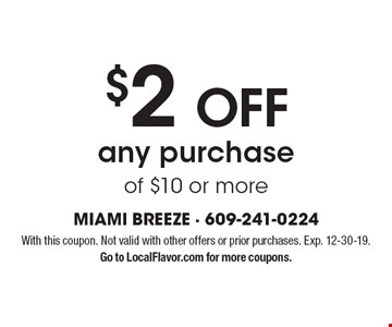 $2 OFF any purchase of $10 or more. With this coupon. Not valid with other offers or prior purchases. Exp. 12-30-19. Go to LocalFlavor.com for more coupons.