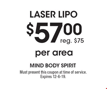 Laser Lipo $57.00 per area. Reg. $75. Must present this coupon at time of service. Expires 12-6-19.