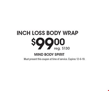 $99.00 Inch Loss Body Wrap. Reg. $130. Must present this coupon at time of service. Expires 12-6-19.