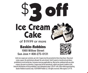 $3 off Ice Cream Cake of $19.99 or more. Limit one coupon per customer, per visit. Coupon must be presented at time of purchase. Shop must retain coupon. No substitutions allowed. No cash refunds. Void if copied or transferred and where prohibited or restricted by law. Consumer must pay applicable tax. May not be combined with any other coupon, discount or promotion. Coupon may not be reproduced, copied, purchased, traded or sold. Internet distribution strictly prohibited. Cash redemption value 1/20 of 1 cent. Offer valid at participating Baskin-Robbins locations only. 2014 BR IP Holder LLC. All rights reserved. Offer expires 12-9-19.