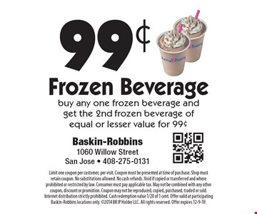 99¢ Frozen Beverage. Buy any one frozen beverage and get the 2nd frozen beverage of equal or lesser value for 99¢. Limit one coupon per customer, per visit. Coupon must be presented at time of purchase. Shop must retain coupon. No substitutions allowed. No cash refunds. Void if copied or transferred and where prohibited or restricted by law. Consumer must pay applicable tax. May not be combined with any other coupon, discount or promotion. Coupon may not be reproduced, copied, purchased, traded or sold. Internet distribution strictly prohibited. Cash redemption value 1/20 of 1 cent. Offer valid at participating Baskin-Robbins locations only. 2014 BR IP Holder LLC. All rights reserved. Offer expires 12-9-19.
