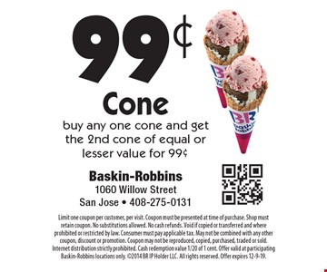 99¢ Cone. Buy any one cone and get the 2nd cone of equal or lesser value for 99¢. Limit one coupon per customer, per visit. Coupon must be presented at time of purchase. Shop must retain coupon. No substitutions allowed. No cash refunds. Void if copied or transferred and where prohibited or restricted by law. Consumer must pay applicable tax. May not be combined with any other coupon, discount or promotion. Coupon may not be reproduced, copied, purchased, traded or sold. Internet distribution strictly prohibited. Cash redemption value 1/20 of 1 cent. Offer valid at participating Baskin-Robbins locations only. 2014 BR IP Holder LLC. All rights reserved. Offer expires 12-9-19.