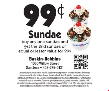 99¢ Sundae buy any one sundae and get the 2nd sundae of equal or lesser value for 99¢. Limit one coupon per customer, per visit. Coupon must be presented at time of purchase. Shop must retain coupon. No substitutions allowed. No cash refunds. Void if copied or transferred and where prohibited or restricted by law. Consumer must pay applicable tax. May not be combined with any other coupon, discount or promotion. Coupon may not be reproduced, copied, purchased, traded or sold. Internet distribution strictly prohibited. Cash redemption value 1/20 of 1 cent. Offer valid at participating Baskin-Robbins locations only. 2014 BR IP Holder LLC. All rights reserved. Offer expires 12-9-19.
