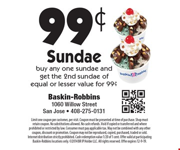 99¢ Sundae. Buy any one sundae and get the 2nd sundae of equal or lesser value for 99¢. Limit one coupon per customer, per visit. Coupon must be presented at time of purchase. Shop must retain coupon. No substitutions allowed. No cash refunds. Void if copied or transferred and where prohibited or restricted by law. Consumer must pay applicable tax. May not be combined with any other coupon, discount or promotion. Coupon may not be reproduced, copied, purchased, traded or sold. Internet distribution strictly prohibited. Cash redemption value 1/20 of 1 cent. Offer valid at participating Baskin-Robbins locations only. 2014 BR IP Holder LLC. All rights reserved. Offer expires 12-9-19.