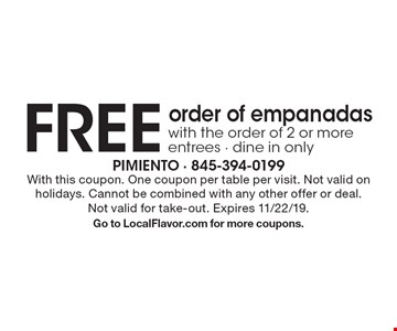 FREE order of empanadas with the order of 2 or more entrees - dine in only. With this coupon. One coupon per table per visit. Not valid on holidays. Cannot be combined with any other offer or deal. Not valid for take-out. Expires 11/22/19.Go to LocalFlavor.com for more coupons.