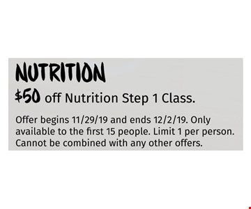 $50 off Nutrition Step 1 Class. Only available to the first 15 people. Limit 1 per person Cannot be combined with any other offers. Offer begins 11/29/19 and ends 12/02/19