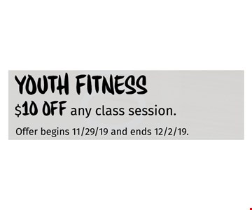 Youth Fitness$10 off any class session Offer begins 11/29/19 and ends 12/02/19
