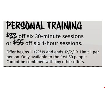 Personal Training$33 off six 30-minute sessions or $55 off six 1-hour sessions.Only available to the first 50 people. Cannot be combined with any other offers. Offer begins 11/29/19 and ends 12/02/19