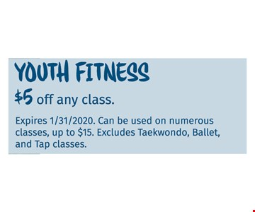 Youth Fitness $5 off any class Expires 01/31/20. Can be used on numerous classes, up to $15. Excludes Taekwondo, Ballet, and Tap classes.