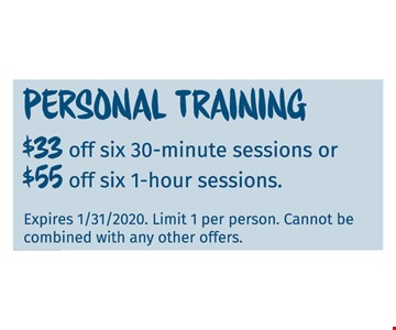 Personal training $33 off six 30-minutes sessions or $55 off six 1-hour sessions. Expires 01/31/20. Limit 1 per person. Cannot be combined with any other offers.