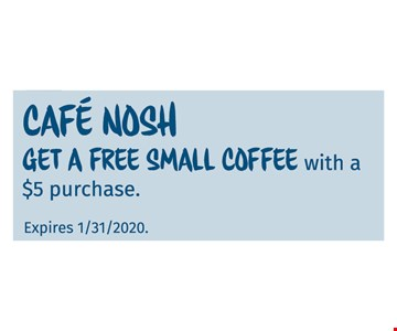 Cafe Nosh get a free small coffee with a $5 purchase Expires 01/31/20