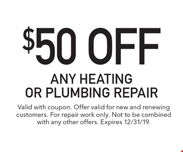 $50 Off any heating or plumbing repair. Valid with coupon. Offer valid for new and renewing customers. For repair work only. Not to be combined with any other offers. Expires 12/31/19.