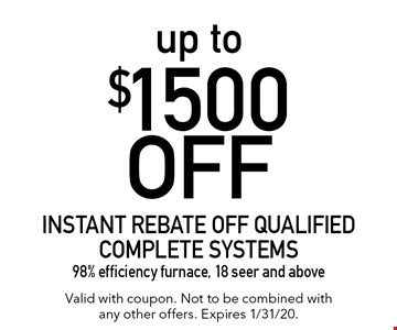 up to $1500 off instant rebate off qualified complete systems. 98% efficiency furnace, 18 seer and above. Valid with coupon. Not to be combined with any other offers. Expires 1/31/20.