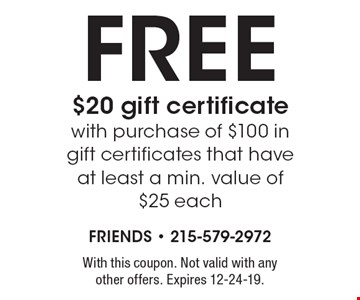 Free $20 gift certificate with purchase of $100 in gift certificates that have at least a min. value of $25 each. With this coupon. Not valid with any other offers. Expires 12-24-19.