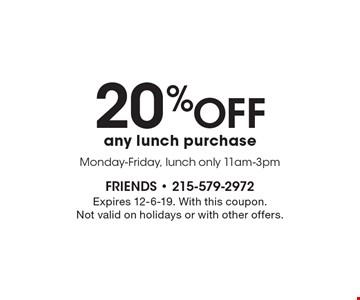 20% off any lunch purchase Monday-Friday, lunch only 11am-3pm. Expires 12-6-19. With this coupon. Not valid on holidays or with other offers.