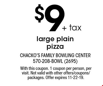 $9 + tax large plain pizza. With this coupon. 1 coupon per person, per visit. Not valid with other offers/coupons/packages. Offer expires 11-22-19.