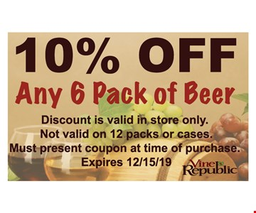 10% OFF Any 6 Pack of Beer . Discount is valid in store only. Not valid on 12 packs or cases. Must present coupon at time of purchase. Expires 12/15/19