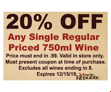 20% Off Any Single Regular Priced750ml Wine Price must end in .99. Valid in store only. Must present coupon at time of purchase. Excludes all wines ending in 8. Expires 12/15/19