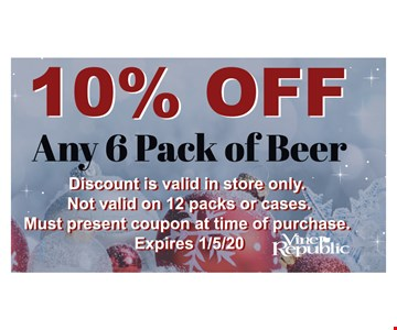 10% off any 6 pack of beer. Discount is valid in store only. Not valid on 12 packs or cases. Must present coupon at time of purchase. Expires 1/5/20.