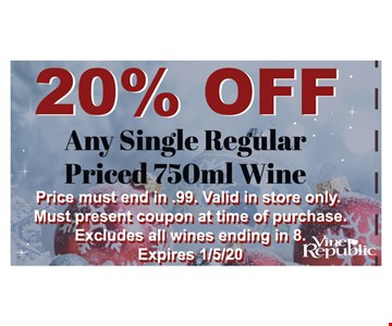 20% off any single regular priced 750ml wine. Price must end in .99. Valid in store only. Must present coupon at time of purchase. Excludes all wines ending in 8. Expires 1/5/20.