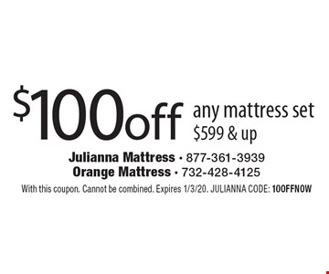 $100off any mattress set $599 & up. With this coupon. Cannot be combined. Expires 1/3/20. JULIANNA CODE: 10OFFNOW