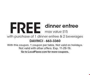 Free dinner entree. Max value $15. With purchase of 1 dinner entree & 2 beverages. With this coupon. 1 coupon per table. Not valid on holidays. Not valid with other offers. Exp. 11-29-19. Go to LocalFlavor.com for more coupons.