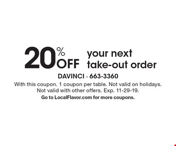 20% off your next take-out order. With this coupon. 1 coupon per table. Not valid on holidays. Not valid with other offers. Exp. 11-29-19. Go to LocalFlavor.com for more coupons.
