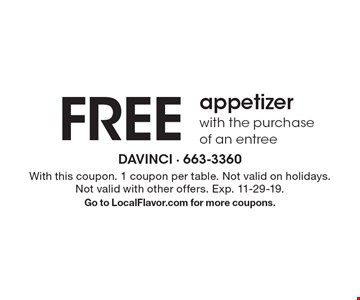 Free appetizer with the purchase of an entree. With this coupon. 1 coupon per table. Not valid on holidays. Not valid with other offers. Exp. 11-29-19. Go to LocalFlavor.com for more coupons.