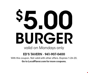 $5.00 burger valid on Mondays only. With this coupon. Not valid with other offers. Expires 1-24-20. Go to LocalFlavor.com for more coupons.