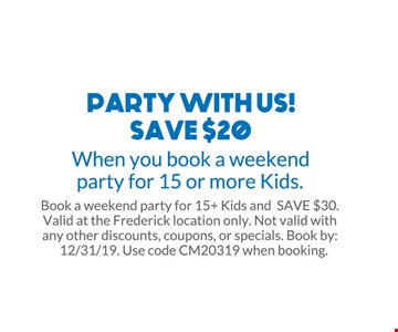 Party with us! Save $20 when you book a weekend party for 15 or more kids. Book a weekend party for 15+ Kids and SAVE $30. Valid at the Frederick location only. Not valid with any other discounts, coupons, or specials. Book by: 12/31/19. Use code CM20319 when booking