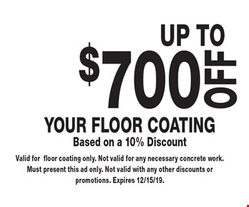 UP TOOFF$700Your floor coatingBased on a 10% Discount. Valid forfloor coating only. Not valid for any necessary concrete work. Must present this ad only. Not valid with any other discounts or promotions. Expires 12/15/19.
