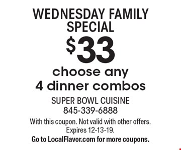 WEDNESDAY FAMILY SPECIAL. $33 choose any 4 dinner combos. With this coupon. Not valid with other offers. Expires 12-13-19. Go to LocalFlavor.com for more coupons.