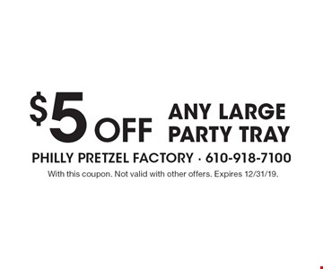 $5 Off any large party tray. With this coupon. Not valid with other offers. Expires 12/31/19.