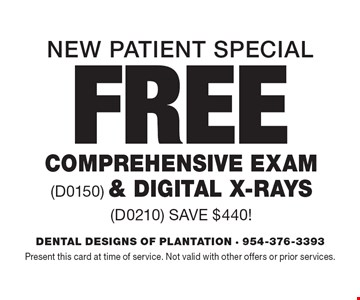 New Patient Special. Free Comprehensive Exam (D0150) & Digital X-Rays (D0210) Save $440! Present this card at time of service. Not valid with other offers or prior services.