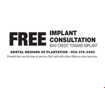 Free implant consultation $500 credit toward implant. Present this card at time of service. Not valid with other offers or prior services.